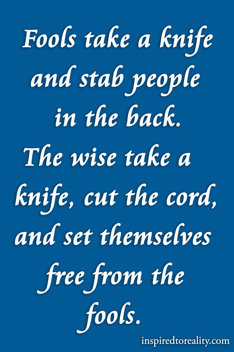 Fools take a knife and stab people in the back. The wise take a knife, cut the cord, and set the ...
