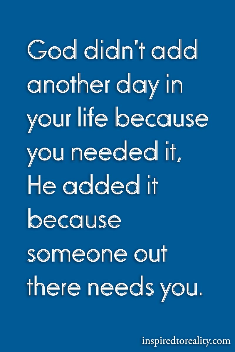 God didn't add another day in your life because you needed it. He added it because someone ...