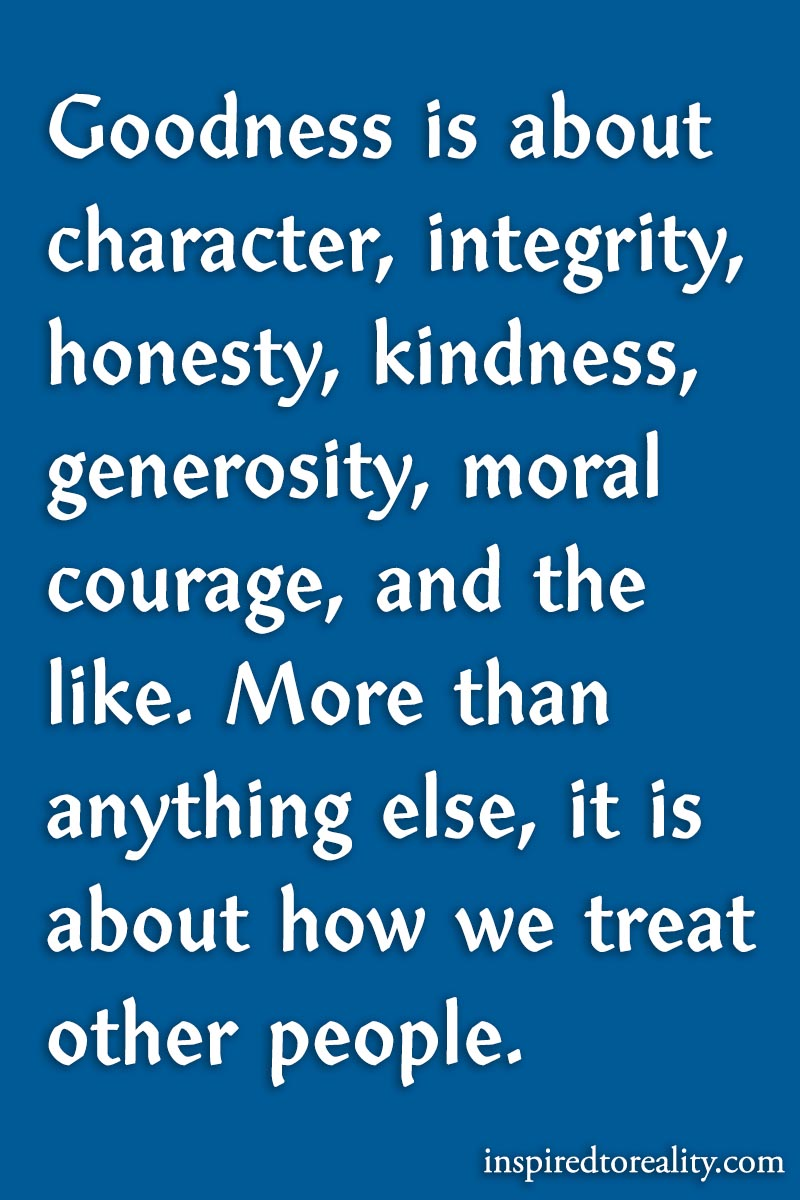 Goodness is about character, integrity, honesty, kindness, generosity, moral courage, and the li ...