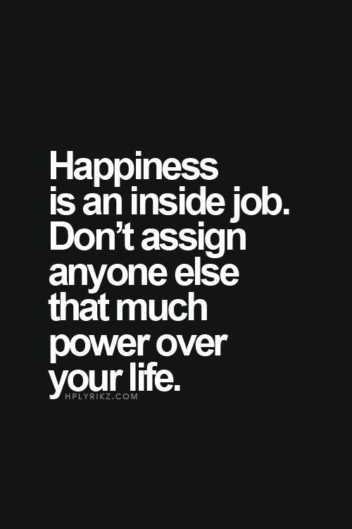 Happiness is an inside job. Don't assign anyone else that much power over your life.