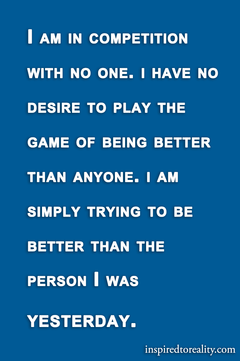 I am in competition with no one. I have no desire to play the game of being better than anyone.  ...