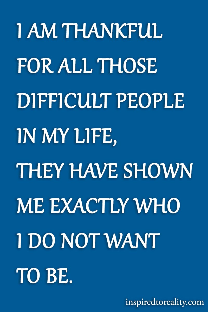 I'm thankful for all those difficult people in my life. They have shown me exactly who I d ...