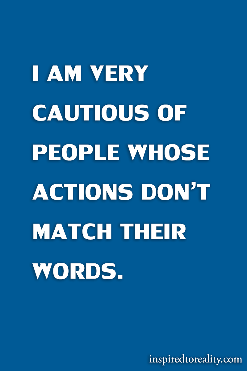 I am very cautious of people whose actions don't match their words.