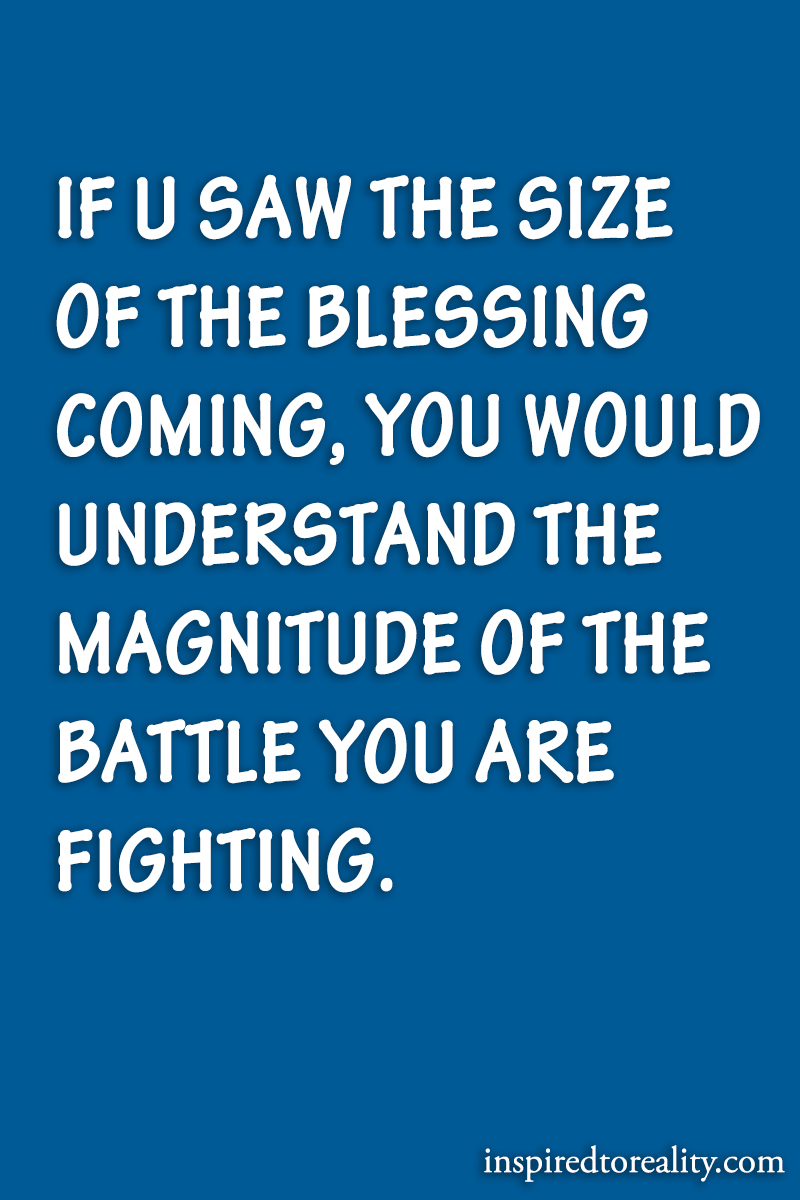 If you saw the size of the blessing coming, you would understand the magnitude of the battle you ...