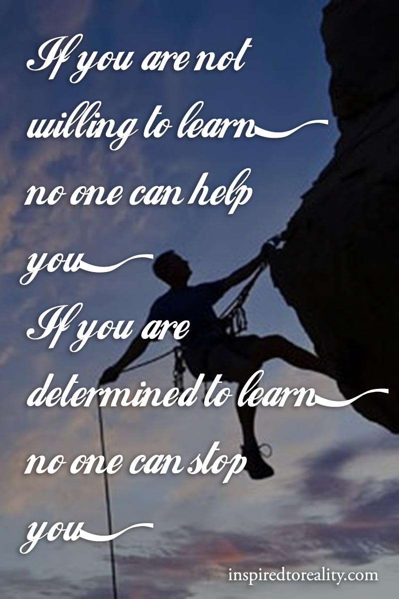 If you are not willing to learn, no one can help you. If you are determines to learn, no one can ...