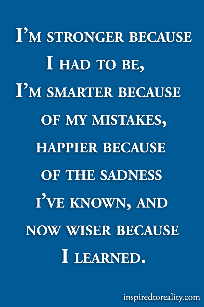 I'm stronger because I had to be, I'm smarter because of my mistakes, happier becaus ...
