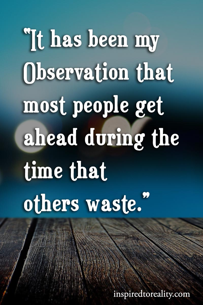 It has been my observation that most people get ahead during the time that others waste.