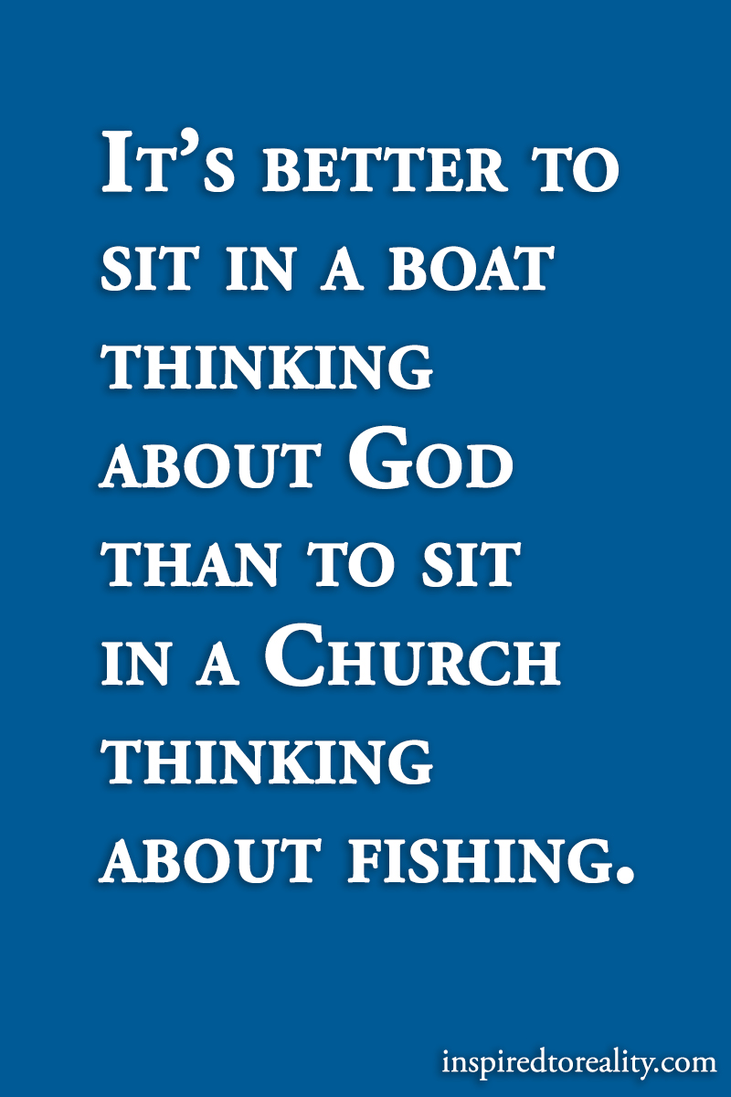 It's better to sit in a boat thinking of God than to sit in Church thinking about fishing.