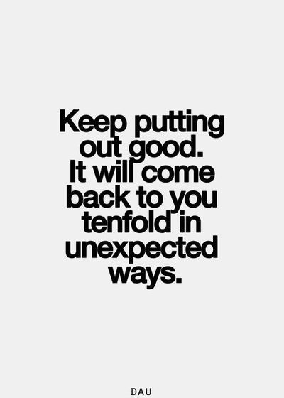 Keep putting out good. It will come back to you tenfold in unexpected ways.