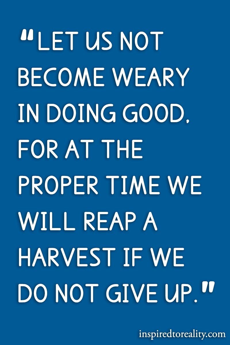 Let us not become weary in doing good. For at the proper time we will reap a harvest if we do no ...