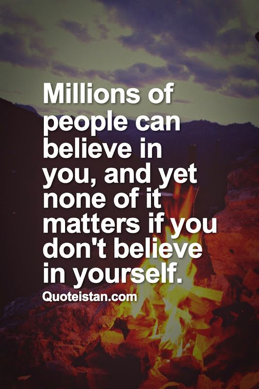 Millions of people can believe in you, and yet none of it matters if you don't believe in  ...