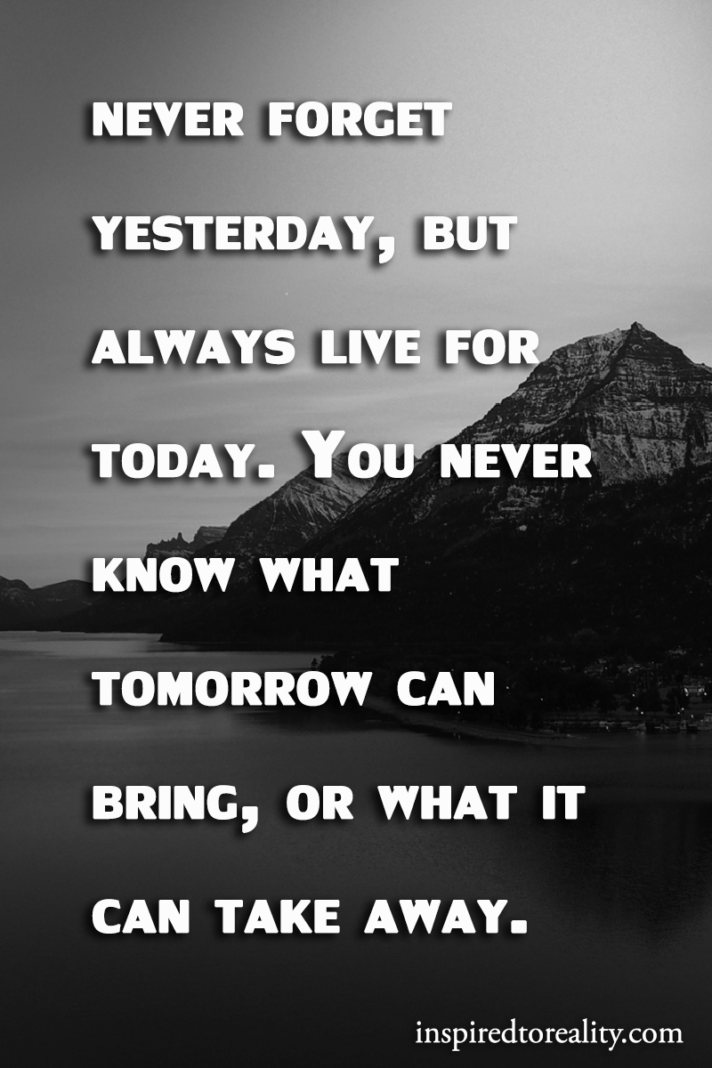 Never forget yesterday, but always live for today. You never know what tomorrow can bring, or wh ...
