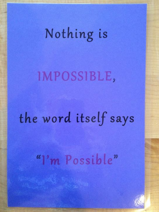 "Nothing is impossible. The word itself say ""I'm Possible"""