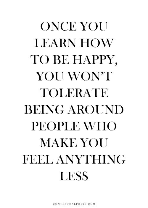 Once  you learn to be happy, you won't tolerate being around people who make you feel anyt ...