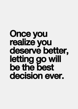 Once you realize you deserve better, letting go will be the best decision ever.