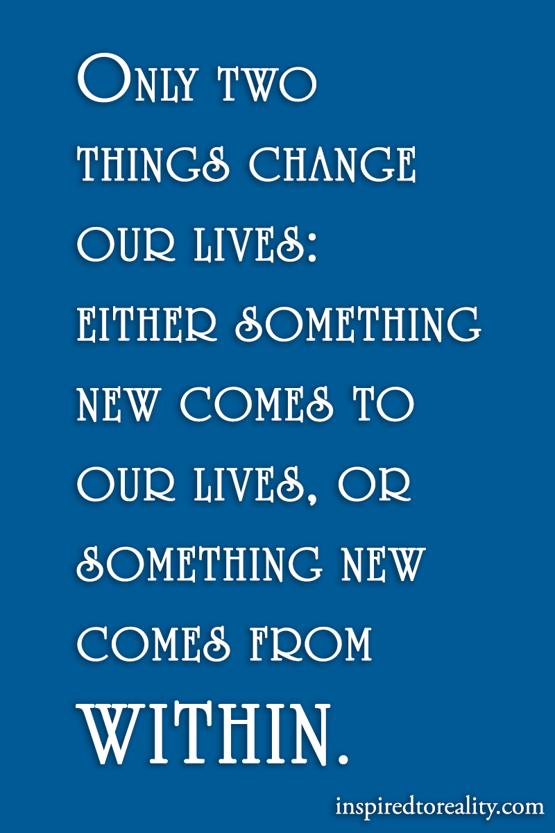 Only two things change our lives: either something new comes to our lives, or something comes fr ...