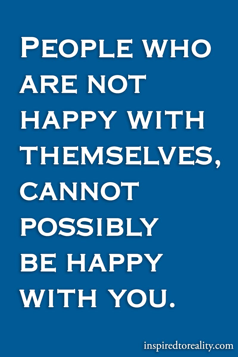 People who are not happy with themselves, cannot possibly be happy with you.