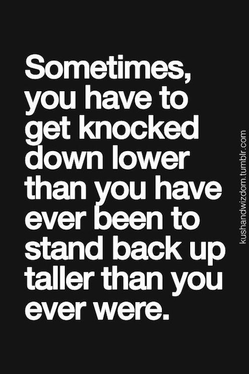 Sometimes you have to get knocked down lower than you have ever been to stand back up taller tha ...