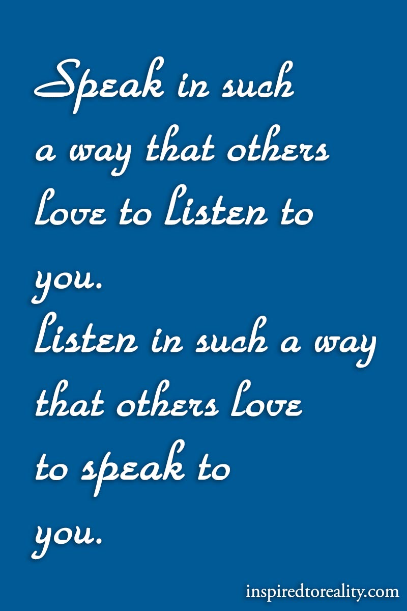 Speak in such a way that others love to listen to you. Listen in such a way that others love to  ...