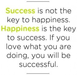 Success is not the key to happiness. Happiness is the key to success. If you love what you are d ...