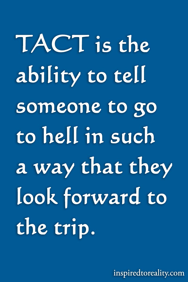 Tact is the ability to tell someone to go to hell in such a way that they look forward to the trip.