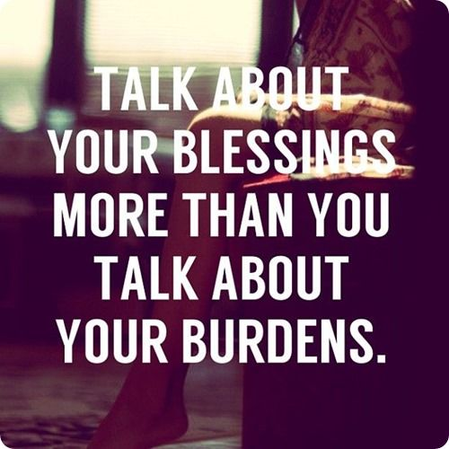 Talk about your blessings more than you talk about your burdens
