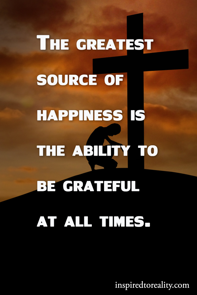 The greatest source of happiness if the ability to be grateful at all times.