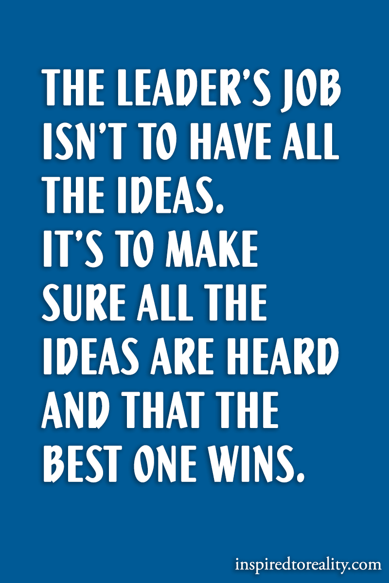 The leader's job isn't to have all the ideas. It's to make sure all the ideas  ...