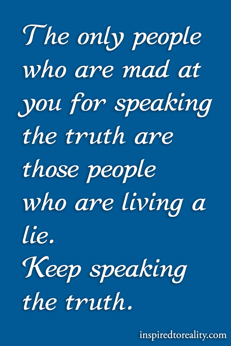 The only people who are mad at you fro speaking the truth are those people who are living a lie. ...