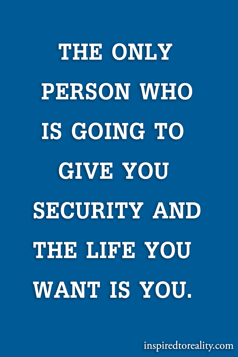 The only person who is going to give you security and the life you want is you.