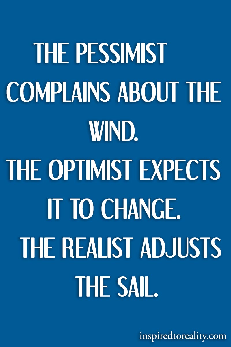 The pessimist complains about the wind. The optimist expect it to change. The realist adjusts th ...