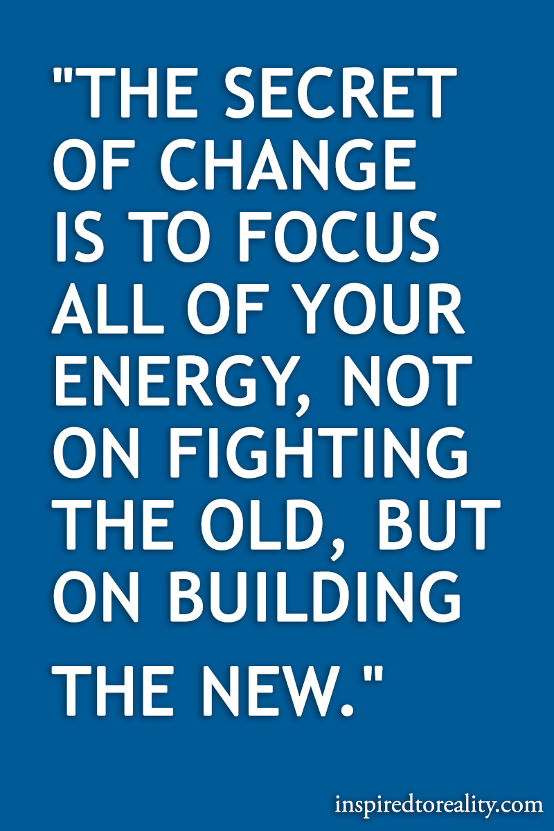 The secret of change is to focus all of your energy, not on fighting the old, but on building th ...