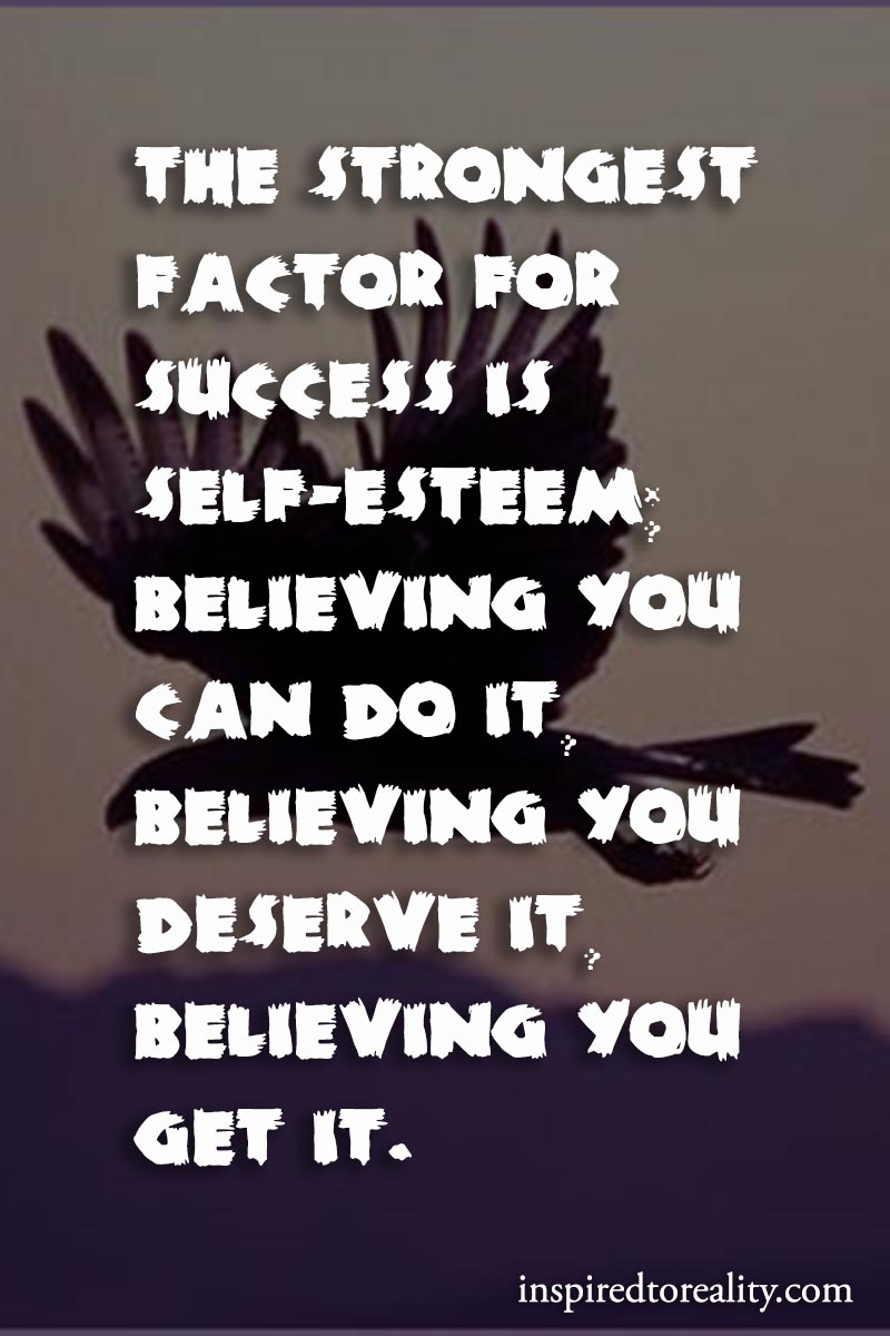 The strongest factor for success is self-esteem. Believing you can do it. Believing you deserve  ...