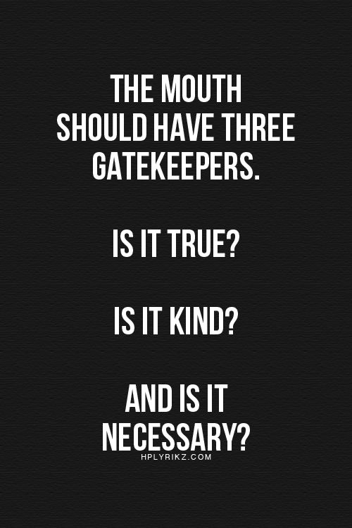The mouth should have three gatekeepers. Is it true? Is it kind? And is it necessary?