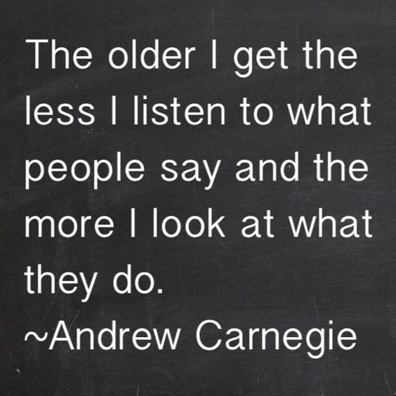 The older I get the less I listen to what people say and the more I look at what they do.