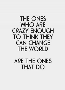 The ones who are crazy enough to think they can change the world, are the ones that do.