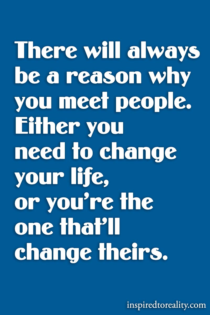 There will always be a reason why you meet people. Either you need to change your life, or you&# ...