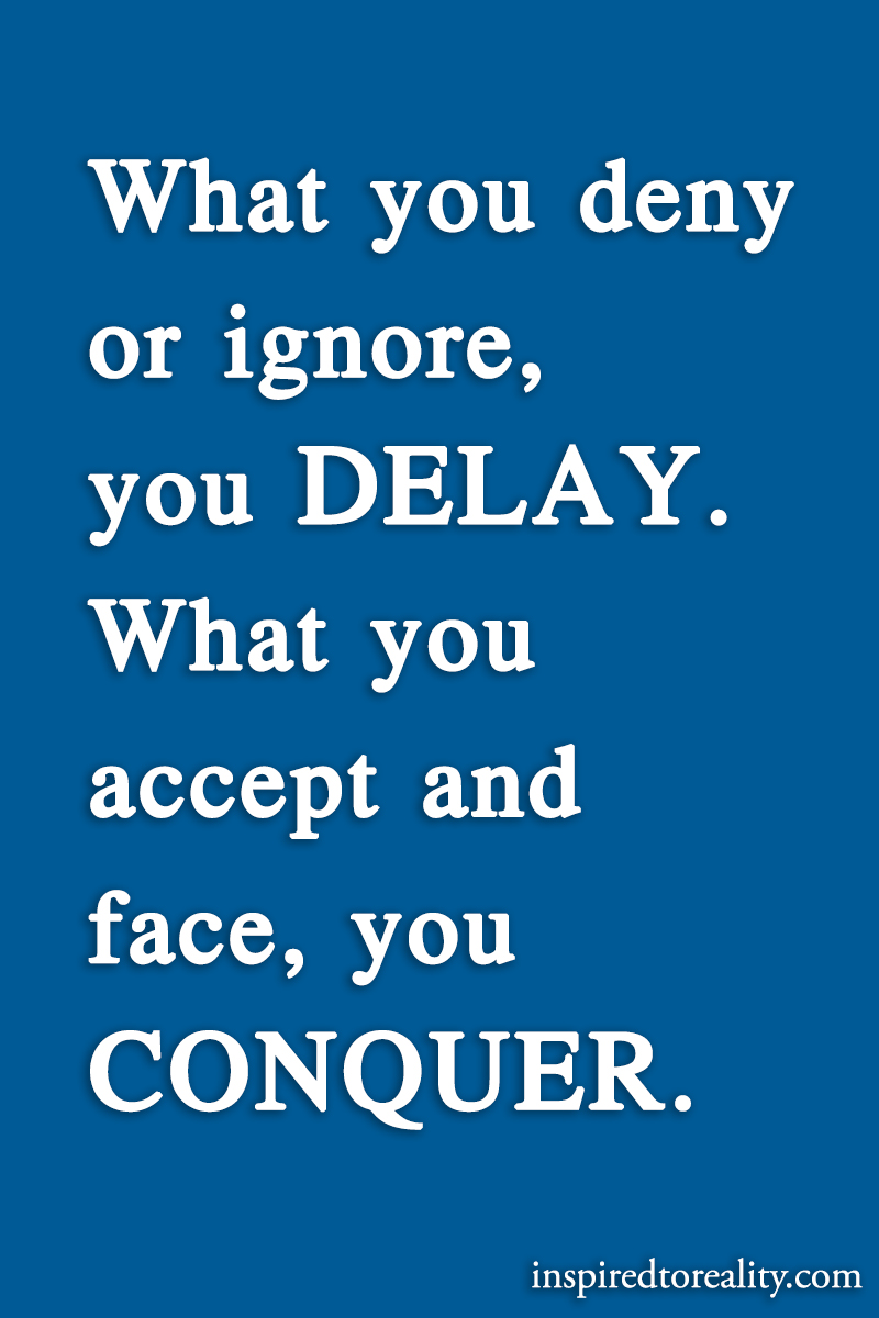 What you deny or ignore, you DELAY. What you accept and face, you CONQUER.