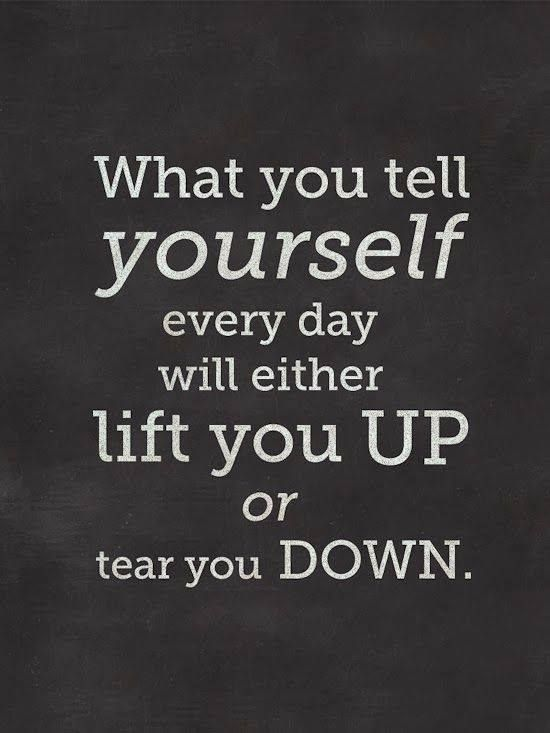 What you tell yourself everyday will either lift you up or tear you down.