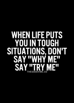 "When life puts you in tough situations, don't say ""Why Me"", say ""Try Me& ..."