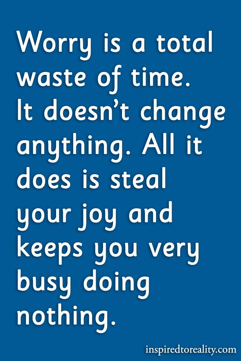 Worry is a total waste of time. It doesn't change anything. All it does is steal your joy  ...
