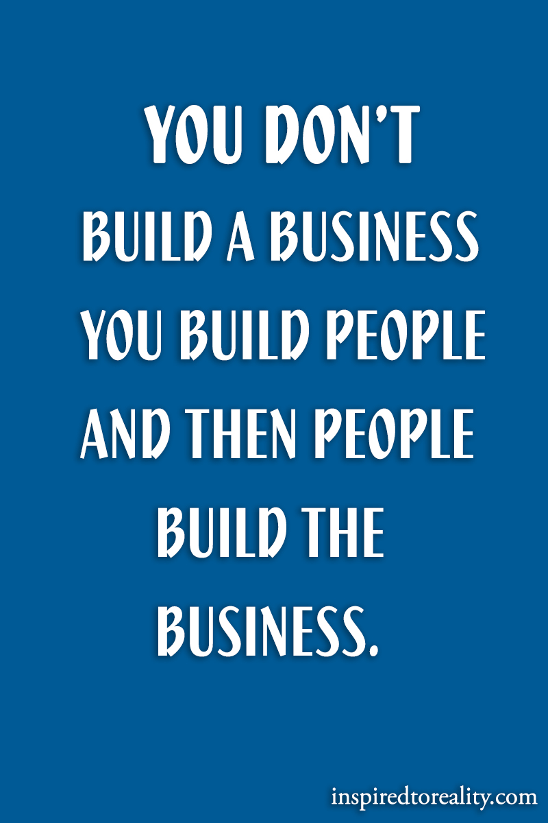 You don't build a business. You build people and then the people build the business.