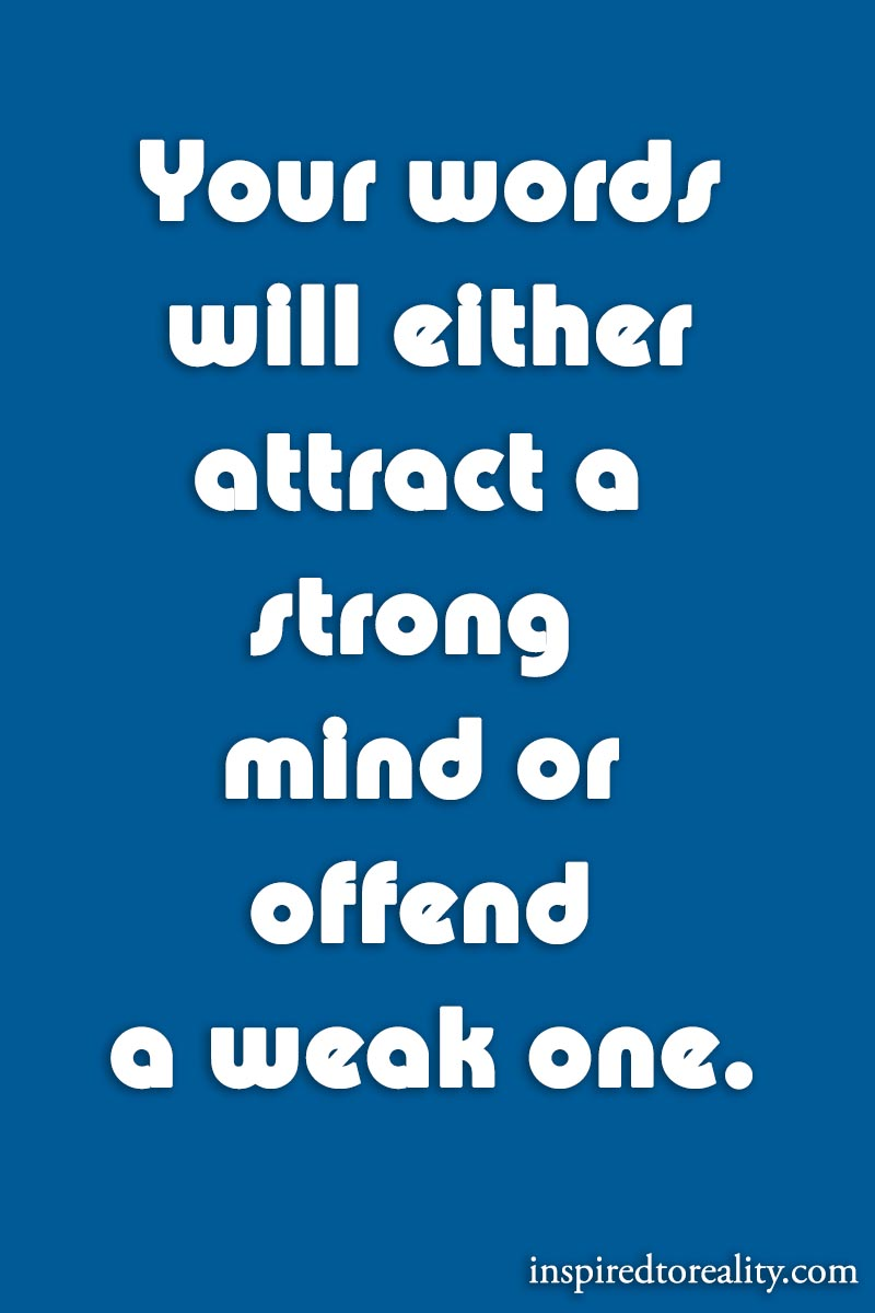 Your words will either attract a strong mind or offend a weak one.