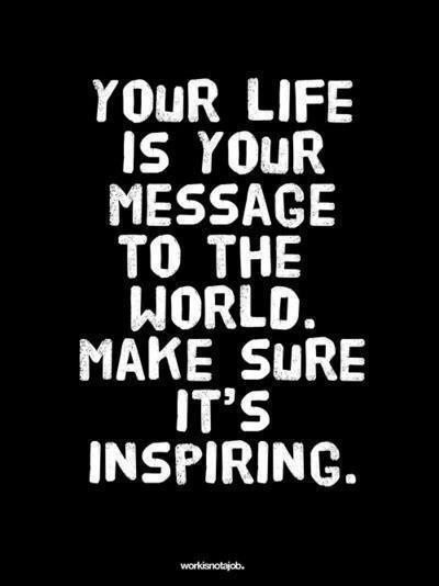 Your life is your message to the world.. Make sure it's inspiring.