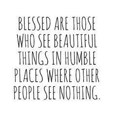 Blessed are those who see beautiful things in humble place where other people see nothing