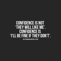 Confidence is not they will like me. Confidence is I'll be find if they don't
