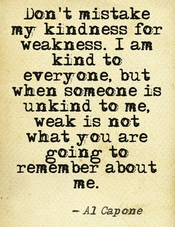 Don't mistake my kindness for weakness. I am kind to everyone, but when someone is unkind  ...