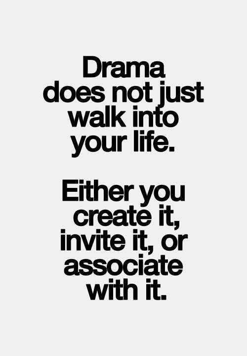 Drama does not just walk into your life. Either you create it, invite it or associate with it.
