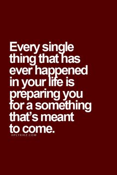 Every single thing that has ever happened in your life is preparing you for a something thatR ...