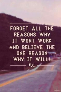 Forget all the reasons why it won't work and believe the one reason why it will!